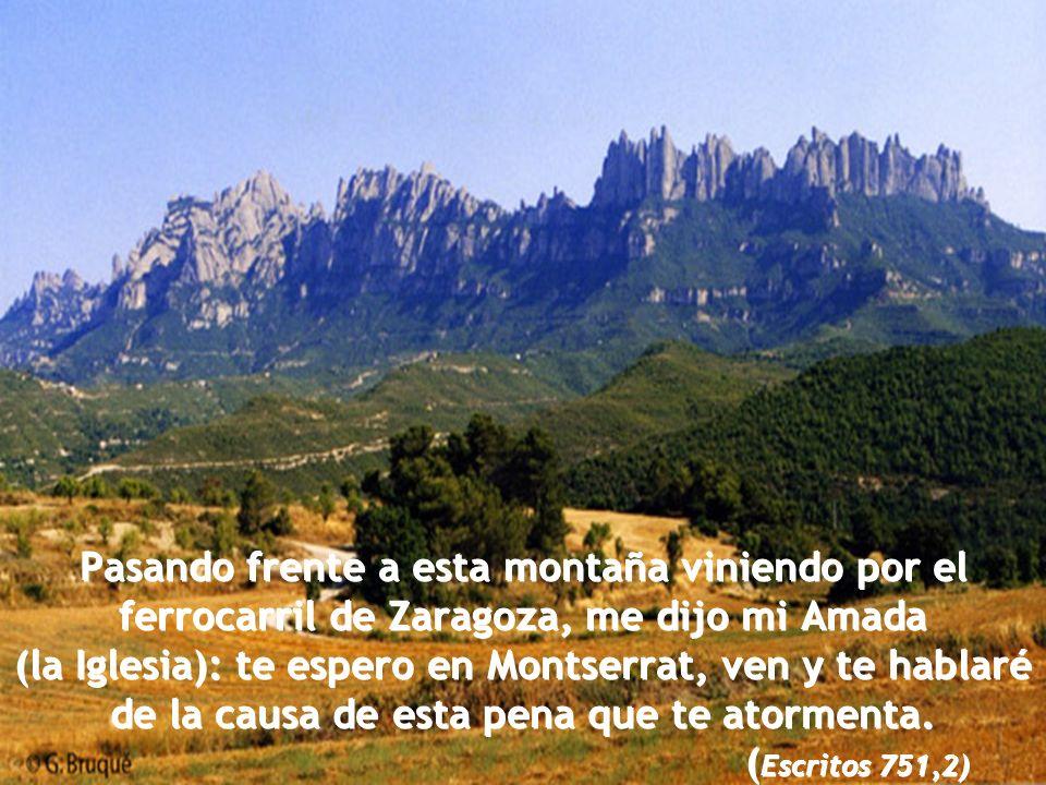 Pasando frente a esta montaña viniendo por el ferrocarril de Zaragoza, me dijo mi Amada (la Iglesia): te espero en Montserrat, ven y te hablaré de la causa de esta pena que te atormenta.
