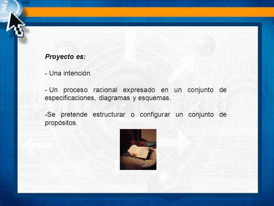 Proyecto es: Una intención. Un proceso racional expresado en un conjunto de especificaciones, diagramas y esquemas.