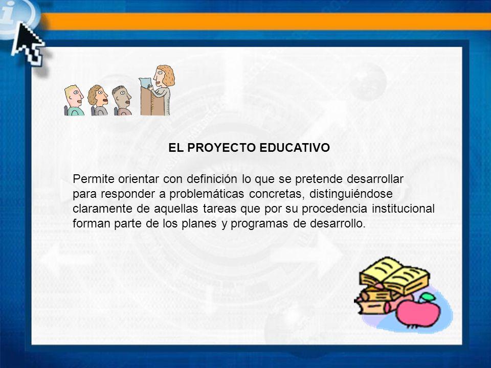 EL PROYECTO EDUCATIVO Permite orientar con definición lo que se pretende desarrollar. para responder a problemáticas concretas, distinguiéndose.