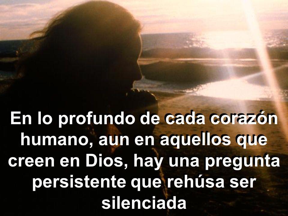 En lo profundo de cada corazón humano, aun en aquellos que creen en Dios, hay una pregunta persistente que rehúsa ser silenciada