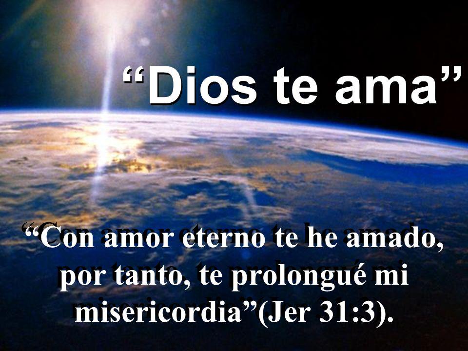 Dios te ama Con amor eterno te he amado, por tanto, te prolongué mi misericordia (Jer 31:3).