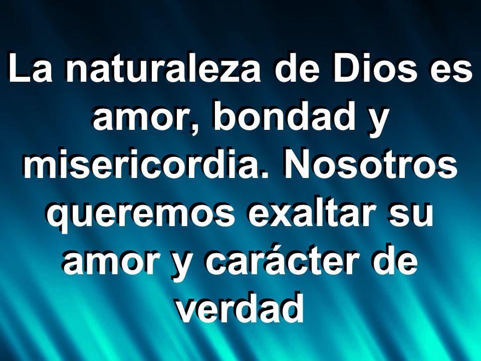 La naturaleza de Dios es amor, bondad y misericordia