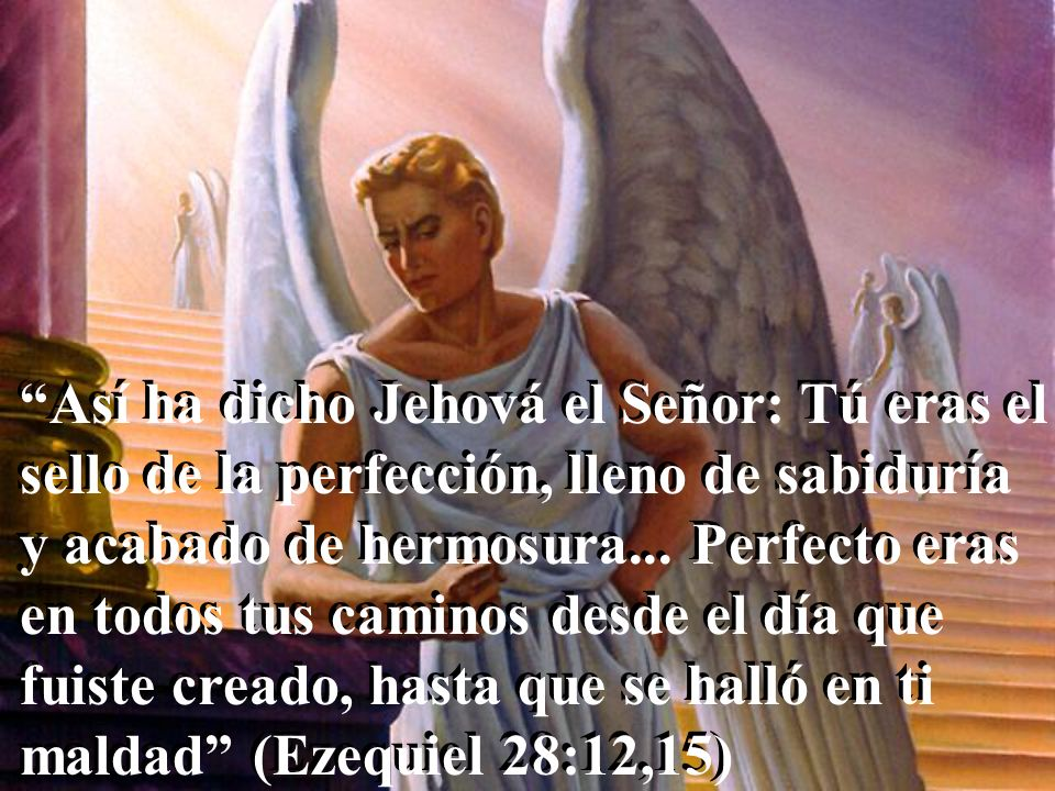 Así ha dicho Jehová el Señor: Tú eras el sello de la perfección, lleno de sabiduría y acabado de hermosura...