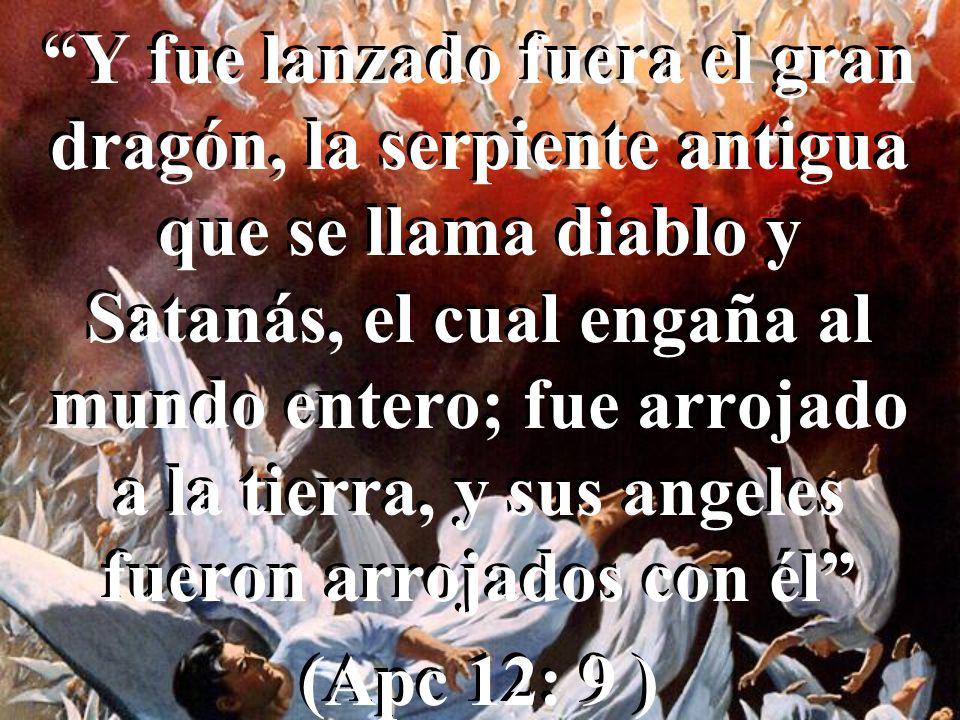 Y fue lanzado fuera el gran dragón, la serpiente antigua que se llama diablo y Satanás, el cual engaña al mundo entero; fue arrojado a la tierra, y sus angeles fueron arrojados con él