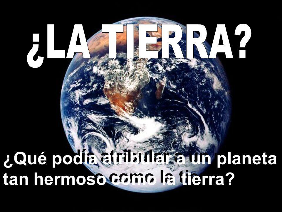 ¿LA TIERRA ¿Qué podía atribular a un planeta tan hermoso como la tierra