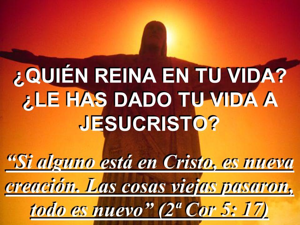 ¿QUIÉN REINA EN TU VIDA ¿LE HAS DADO TU VIDA A JESUCRISTO