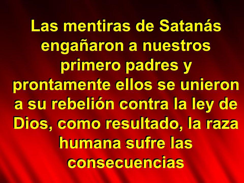 Las mentiras de Satanás engañaron a nuestros primero padres y prontamente ellos se unieron a su rebelión contra la ley de Dios, como resultado, la raza humana sufre las consecuencias