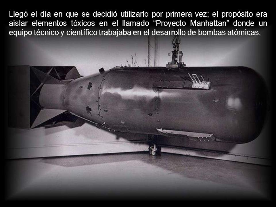 Llegó el día en que se decidió utilizarlo por primera vez; el propósito era aislar elementos tóxicos en el llamado Proyecto Manhattan donde un equipo técnico y científico trabajaba en el desarrollo de bombas atómicas.