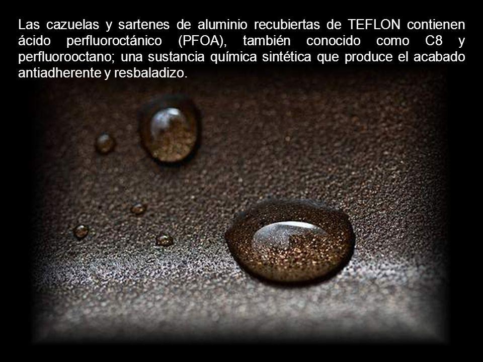 Las cazuelas y sartenes de aluminio recubiertas de TEFLON contienen ácido perfluoroctánico (PFOA), también conocido como C8 y perfluorooctano; una sustancia química sintética que produce el acabado antiadherente y resbaladizo.