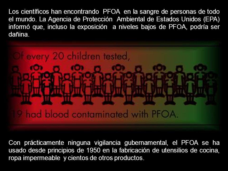 Los científicos han encontrando PFOA en la sangre de personas de todo el mundo. La Agencia de Protección Ambiental de Estados Unidos (EPA) informó que, incluso la exposición a niveles bajos de PFOA, podría ser dañina.