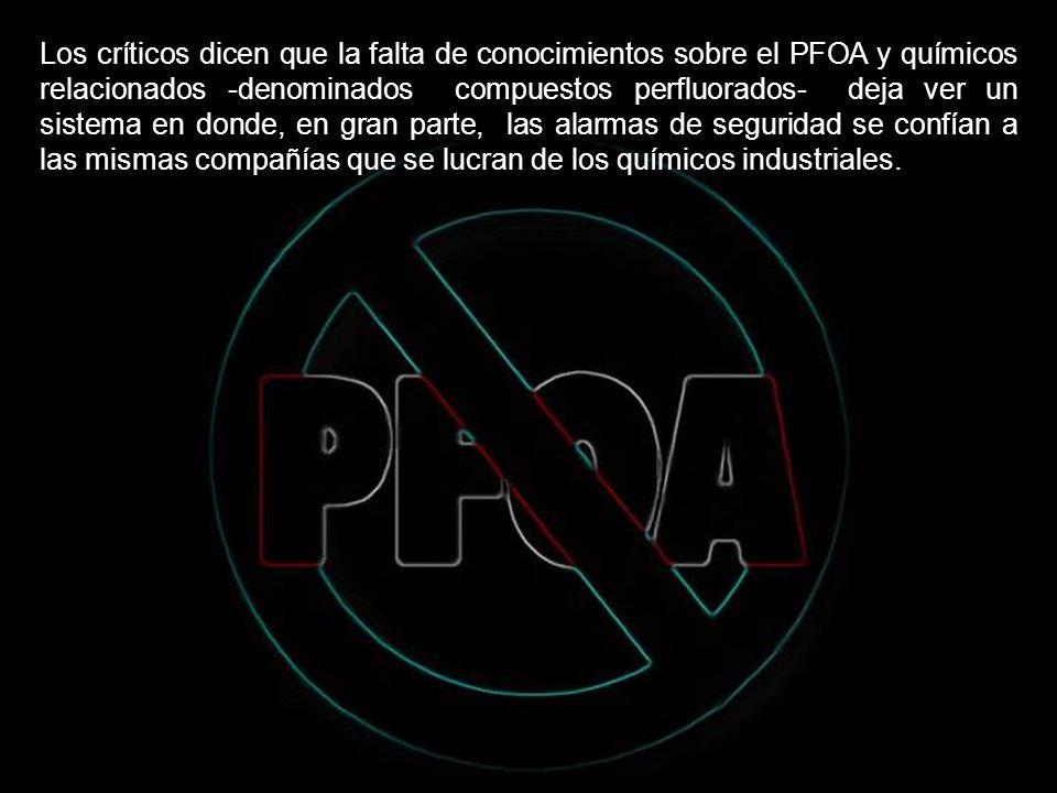 Los críticos dicen que la falta de conocimientos sobre el PFOA y químicos relacionados -denominados compuestos perfluorados- deja ver un sistema en donde, en gran parte, las alarmas de seguridad se confían a las mismas compañías que se lucran de los químicos industriales.