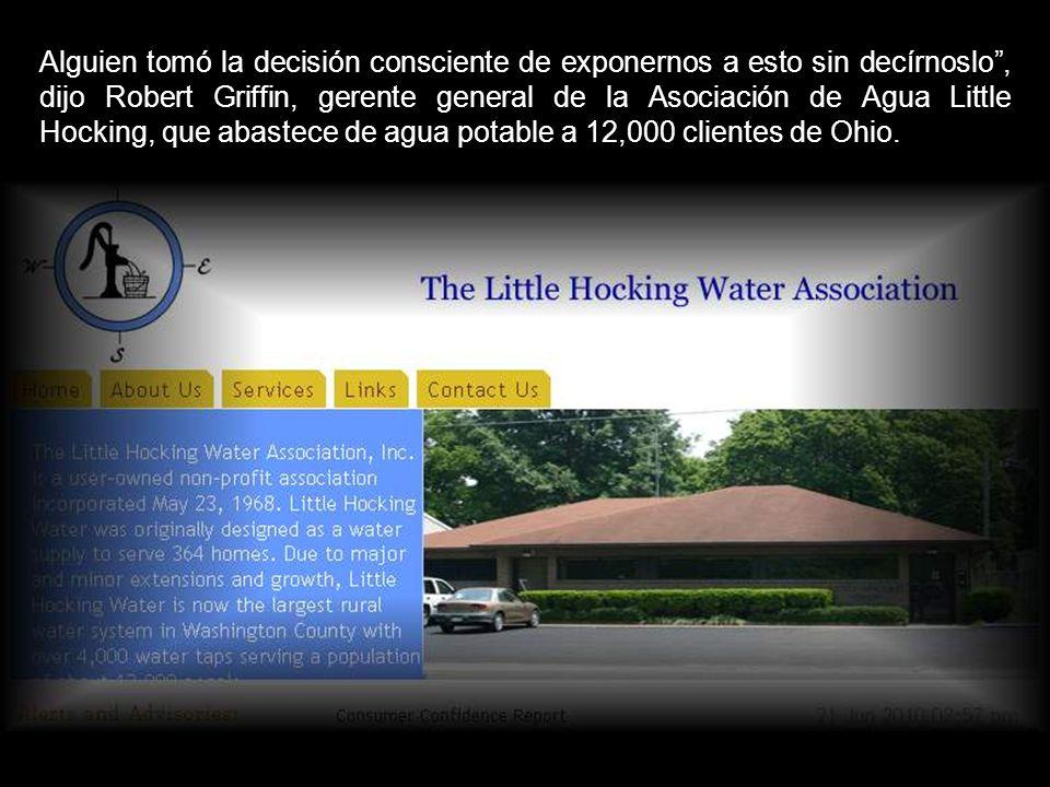 Alguien tomó la decisión consciente de exponernos a esto sin decírnoslo , dijo Robert Griffin, gerente general de la Asociación de Agua Little Hocking, que abastece de agua potable a 12,000 clientes de Ohio.