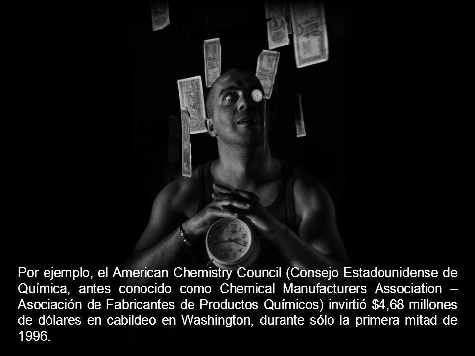 Por ejemplo, el American Chemistry Council (Consejo Estadounidense de Química, antes conocido como Chemical Manufacturers Association – Asociación de Fabricantes de Productos Químicos) invirtió $4,68 millones de dólares en cabildeo en Washington, durante sólo la primera mitad de 1996.