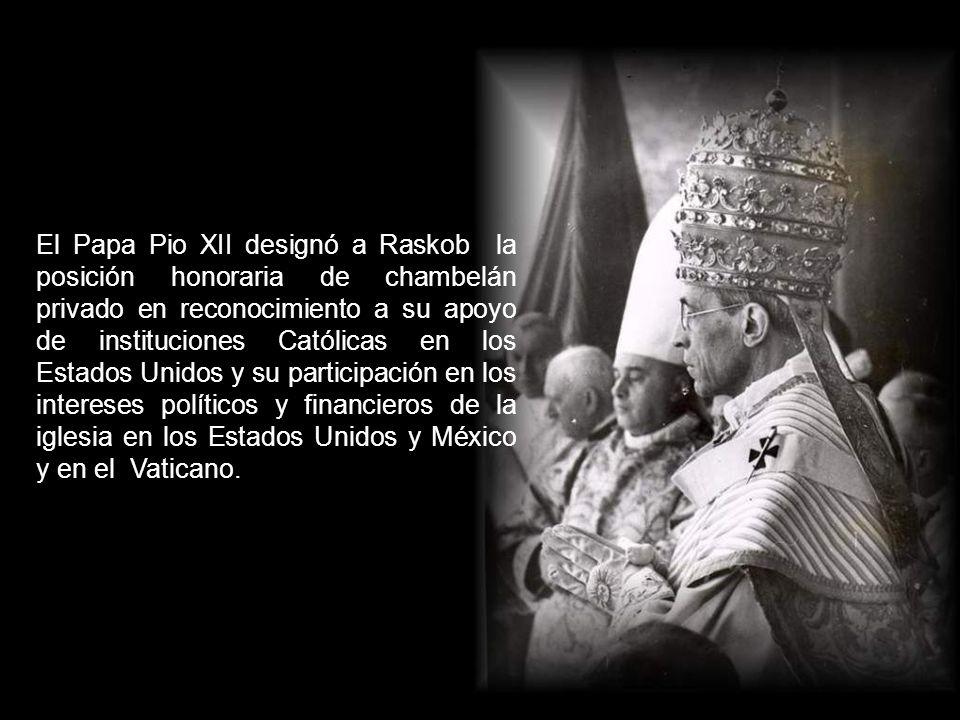 El Papa Pio XII designó a Raskob la posición honoraria de chambelán privado en reconocimiento a su apoyo de instituciones Católicas en los Estados Unidos y su participación en los intereses políticos y financieros de la iglesia en los Estados Unidos y México y en el Vaticano.