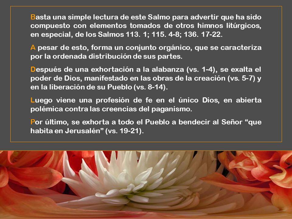Basta una simple lectura de este Salmo para advertir que ha sido compuesto con elementos tomados de otros himnos litúrgicos, en especial, de los Salmos 113. 1; 115. 4-8; 136. 17-22.