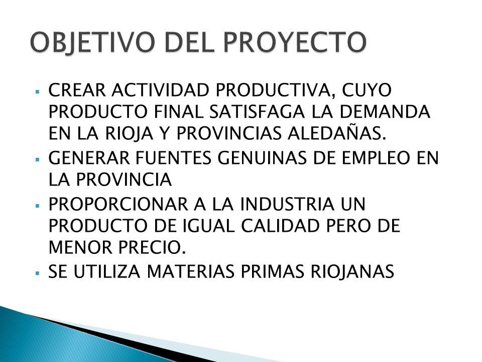 OBJETIVO DEL PROYECTO CREAR ACTIVIDAD PRODUCTIVA, CUYO PRODUCTO FINAL SATISFAGA LA DEMANDA EN LA RIOJA Y PROVINCIAS ALEDAÑAS.