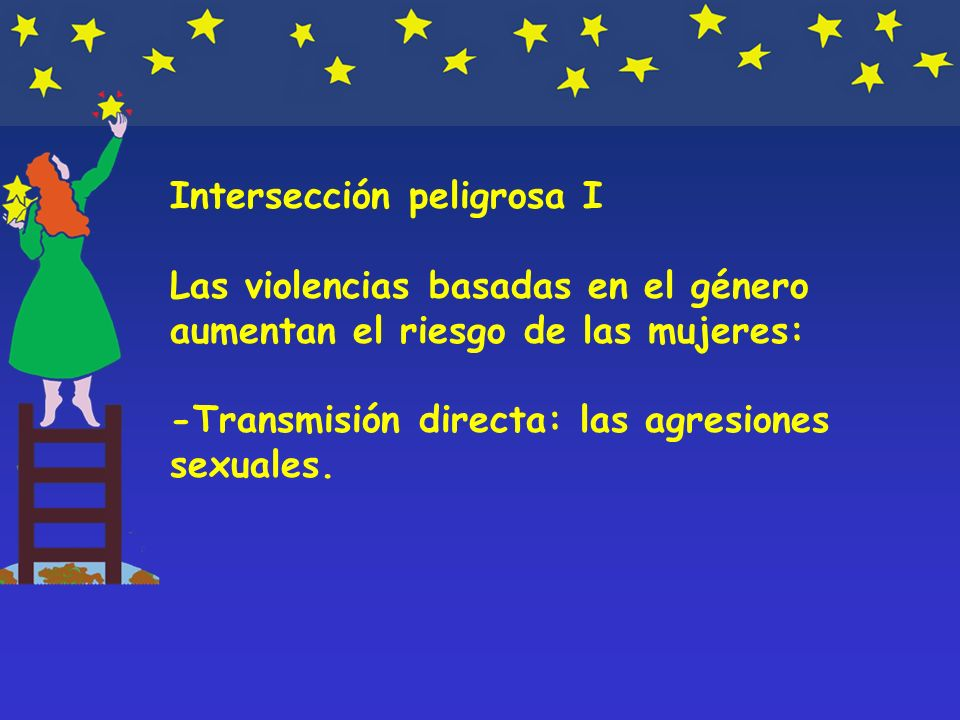 Intersección peligrosa I Las violencias basadas en el género aumentan el riesgo de las mujeres: -Transmisión directa: las agresiones sexuales.