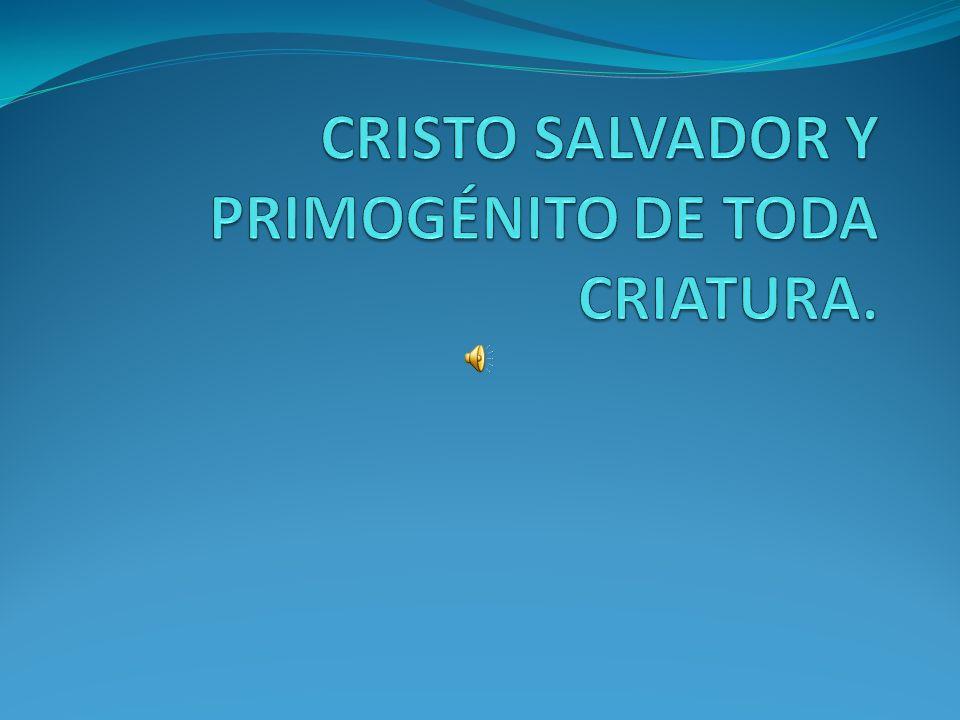 CRISTO SALVADOR Y PRIMOGÉNITO DE TODA CRIATURA.