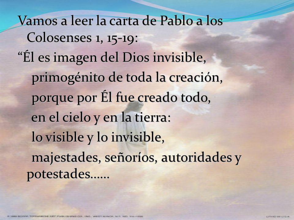 Vamos a leer la carta de Pablo a los Colosenses 1, 15-19: Él es imagen del Dios invisible, primogénito de toda la creación, porque por Él fue creado todo, en el cielo y en la tierra: lo visible y lo invisible, majestades, señoríos, autoridades y potestades……
