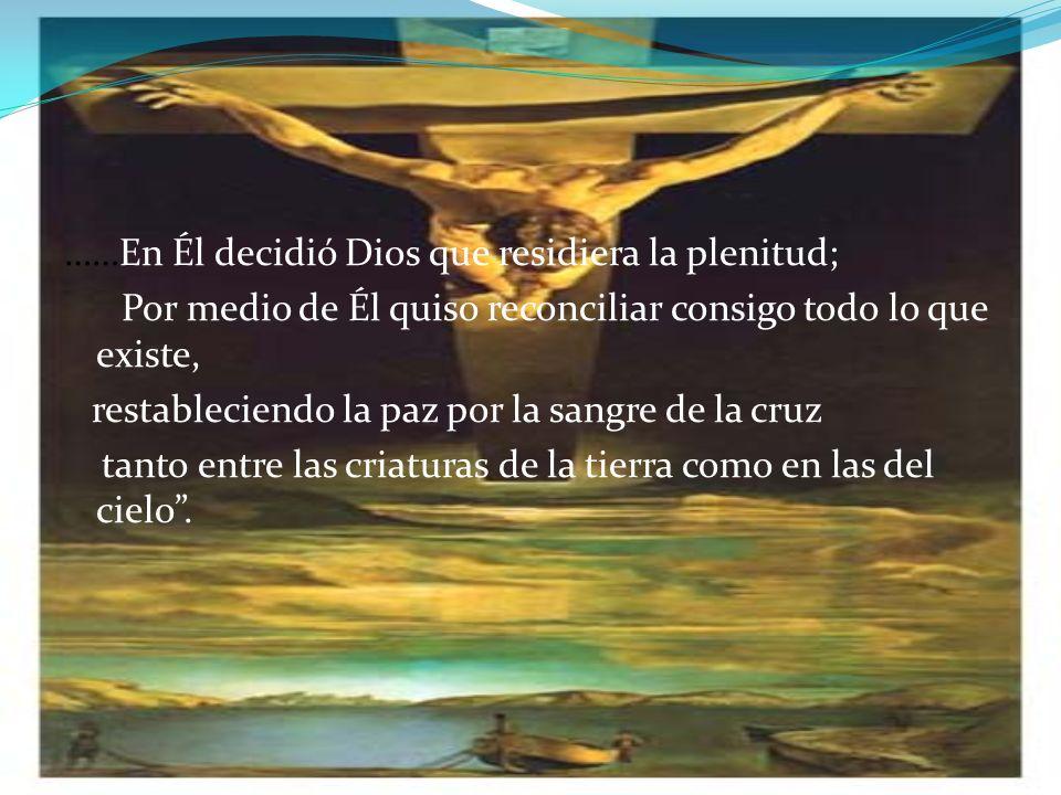 ……En Él decidió Dios que residiera la plenitud; Por medio de Él quiso reconciliar consigo todo lo que existe, restableciendo la paz por la sangre de la cruz tanto entre las criaturas de la tierra como en las del cielo .