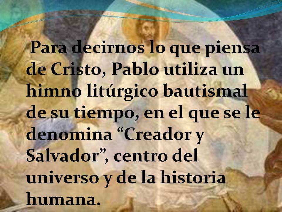 Para decirnos lo que piensa de Cristo, Pablo utiliza un himno litúrgico bautismal de su tiempo, en el que se le denomina Creador y Salvador , centro del universo y de la historia humana.