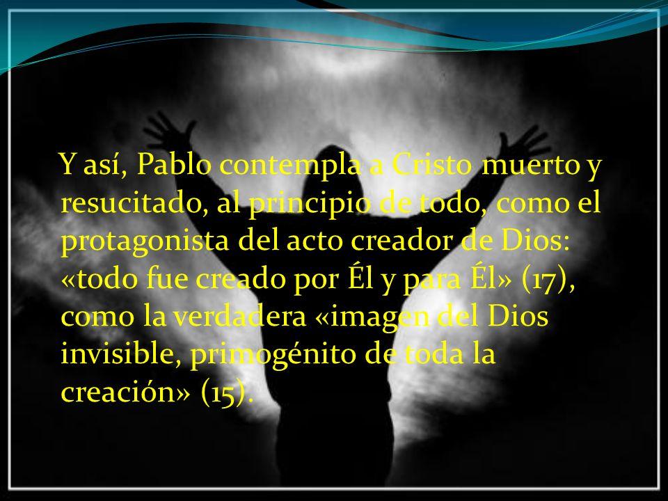 Y así, Pablo contempla a Cristo muerto y resucitado, al principio de todo, como el protagonista del acto creador de Dios: «todo fue creado por Él y para Él» (17), como la verdadera «imagen del Dios invisible, primogénito de toda la creación» (15).