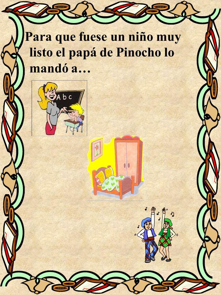 Para que fuese un niño muy listo el papá de Pinocho lo mandó a…