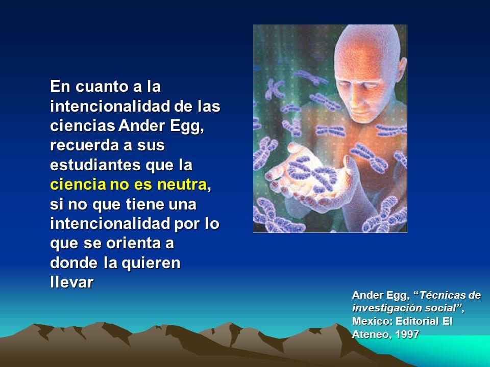 En cuanto a la intencionalidad de las ciencias Ander Egg, recuerda a sus estudiantes que la ciencia no es neutra, si no que tiene una intencionalidad por lo que se orienta a donde la quieren llevar