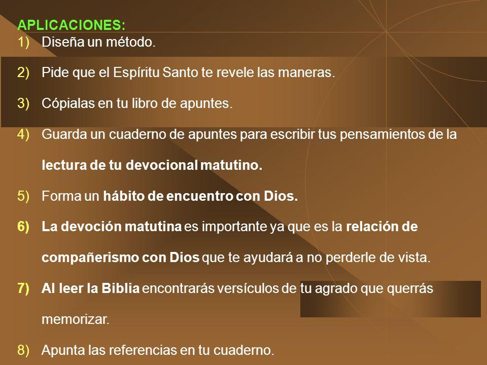 APLICACIONES: Diseña un método. Pide que el Espíritu Santo te revele las maneras. Cópialas en tu libro de apuntes.