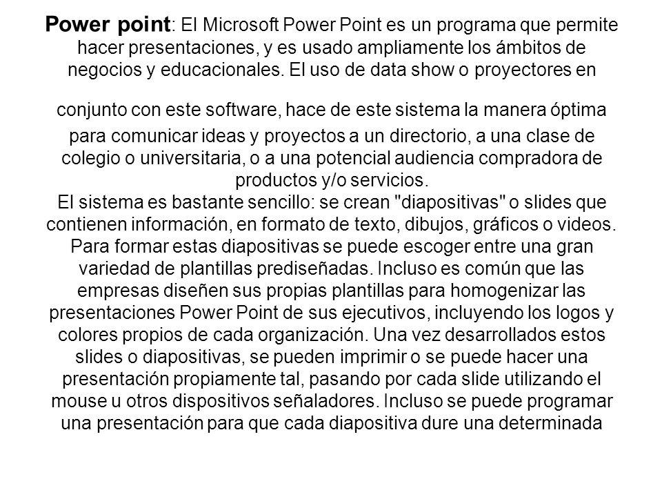 Power point: El Microsoft Power Point es un programa que permite hacer presentaciones, y es usado ampliamente los ámbitos de negocios y educacionales.