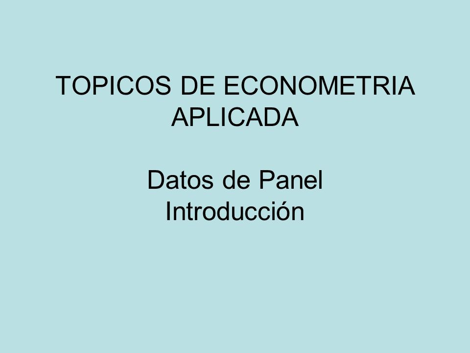 TOPICOS DE ECONOMETRIA APLICADA Datos de Panel Introducción