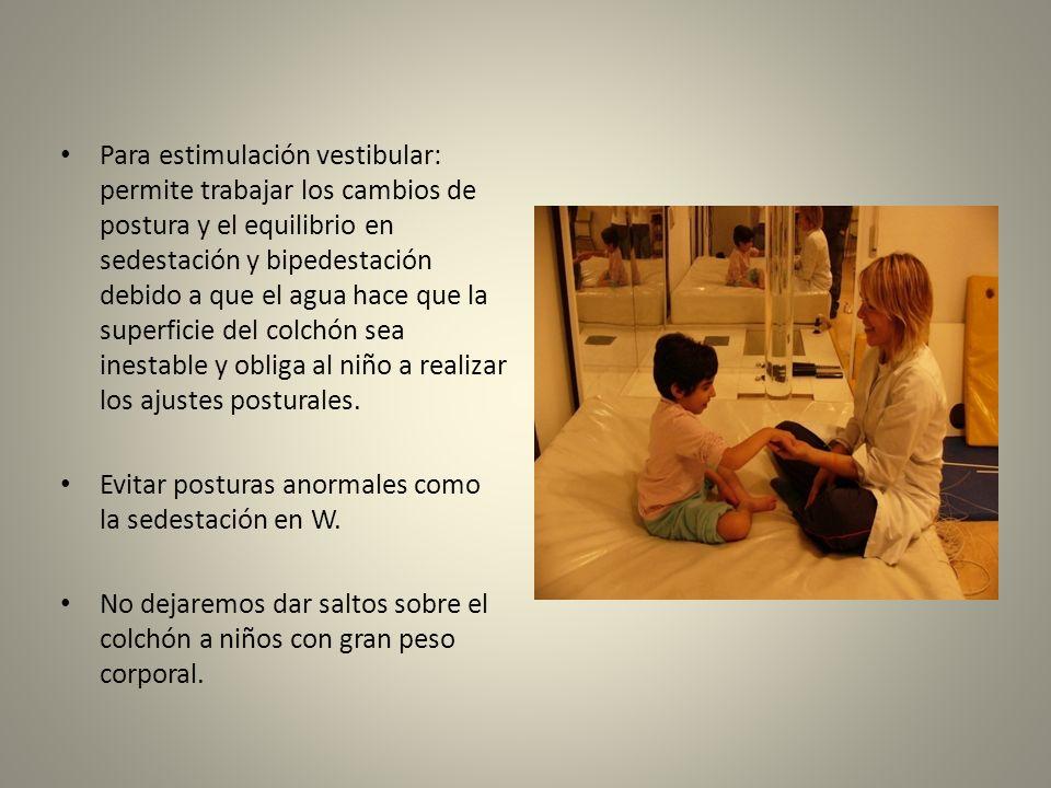 Para estimulación vestibular: permite trabajar los cambios de postura y el equilibrio en sedestación y bipedestación debido a que el agua hace que la superficie del colchón sea inestable y obliga al niño a realizar los ajustes posturales.