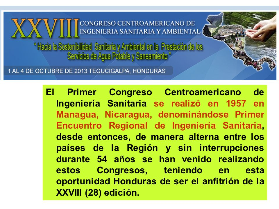 El Primer Congreso Centroamericano de Ingeniería Sanitaria se realizó en 1957 en Managua, Nicaragua, denominándose Primer Encuentro Regional de Ingeniería Sanitaria, desde entonces, de manera alterna entre los países de la Región y sin interrupciones durante 54 años se han venido realizando estos Congresos, teniendo en esta oportunidad Honduras de ser el anfitrión de la XXVIII (28) edición.