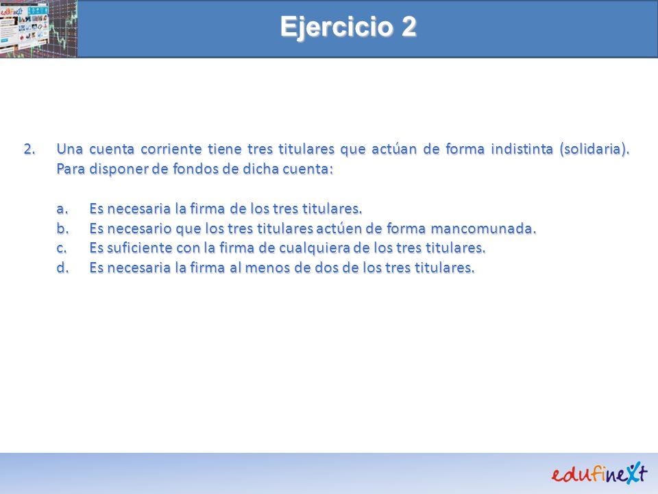 Ejercicio 2 Una cuenta corriente tiene tres titulares que actúan de forma indistinta (solidaria). Para disponer de fondos de dicha cuenta: