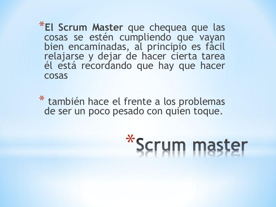 El Scrum Master que chequea que las cosas se estén cumpliendo que vayan bien encaminadas, al principio es fácil relajarse y dejar de hacer cierta tarea él está recordando que hay que hacer cosas