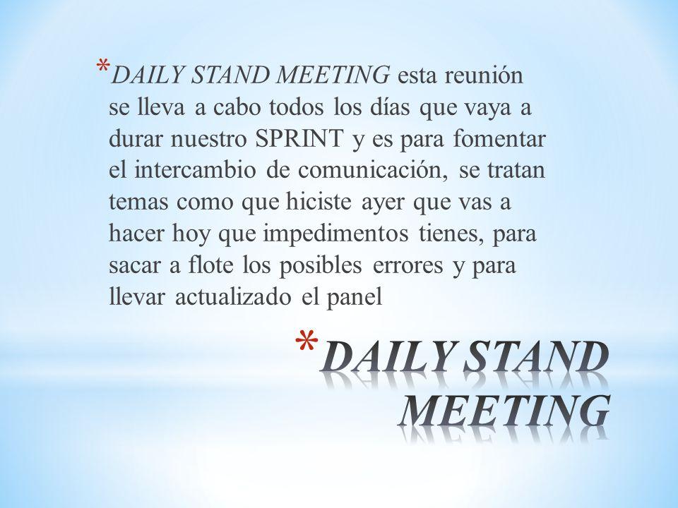 DAILY STAND MEETING esta reunión se lleva a cabo todos los días que vaya a durar nuestro SPRINT y es para fomentar el intercambio de comunicación, se tratan temas como que hiciste ayer que vas a hacer hoy que impedimentos tienes, para sacar a flote los posibles errores y para llevar actualizado el panel