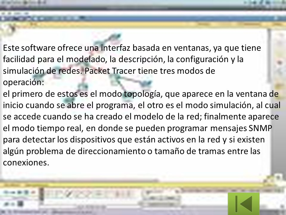 Este software ofrece una interfaz basada en ventanas, ya que tiene facilidad para el modelado, la descripción, la configuración y la simulación de redes. Packet Tracer tiene tres modos de