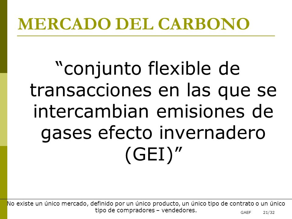 MERCADO DEL CARBONO conjunto flexible de transacciones en las que se intercambian emisiones de gases efecto invernadero (GEI)