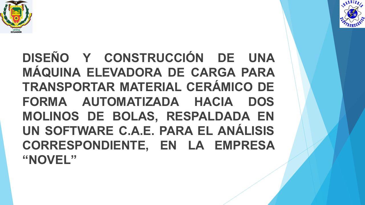 DISEÑO Y CONSTRUCCIÓN DE UNA MÁQUINA ELEVADORA DE CARGA PARA TRANSPORTAR MATERIAL CERÁMICO DE FORMA AUTOMATIZADA HACIA DOS MOLINOS DE BOLAS, RESPALDADA EN UN SOFTWARE C.A.E.