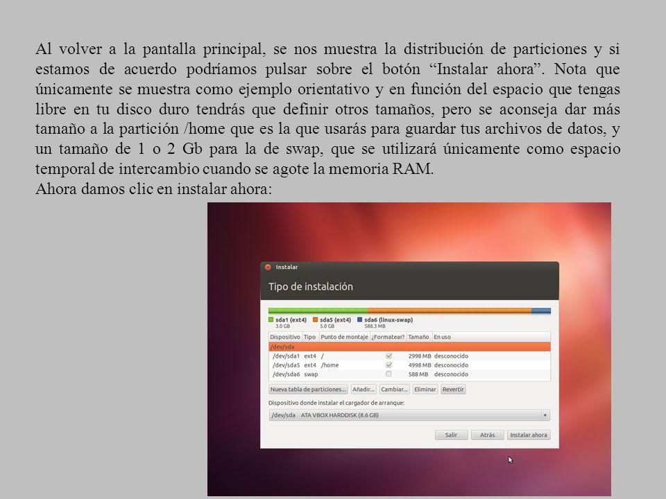 Al volver a la pantalla principal, se nos muestra la distribución de particiones y si estamos de acuerdo podríamos pulsar sobre el botón Instalar ahora . Nota que únicamente se muestra como ejemplo orientativo y en función del espacio que tengas libre en tu disco duro tendrás que definir otros tamaños, pero se aconseja dar más tamaño a la partición /home que es la que usarás para guardar tus archivos de datos, y un tamaño de 1 o 2 Gb para la de swap, que se utilizará únicamente como espacio temporal de intercambio cuando se agote la memoria RAM.