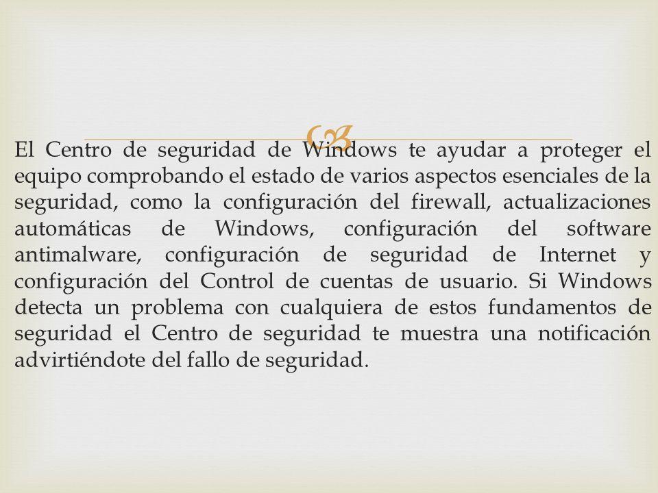 El Centro de seguridad de Windows te ayudar a proteger el equipo comprobando el estado de varios aspectos esenciales de la seguridad, como la configuración del firewall, actualizaciones automáticas de Windows, configuración del software antimalware, configuración de seguridad de Internet y configuración del Control de cuentas de usuario.