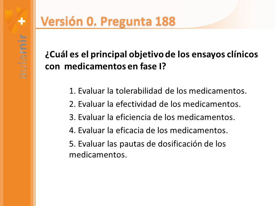 Versión 0. Pregunta 188 ¿Cuál es el principal objetivo de los ensayos clínicos con medicamentos en fase I