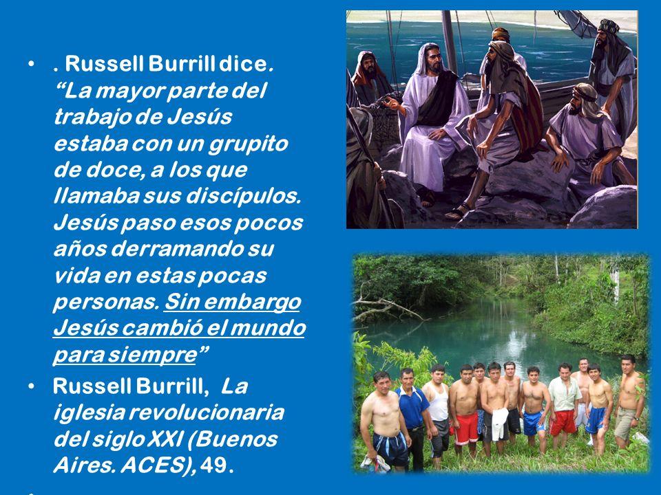 . Russell Burrill dice. La mayor parte del trabajo de Jesús estaba con un grupito de doce, a los que llamaba sus discípulos. Jesús paso esos pocos años derramando su vida en estas pocas personas. Sin embargo Jesús cambió el mundo para siempre