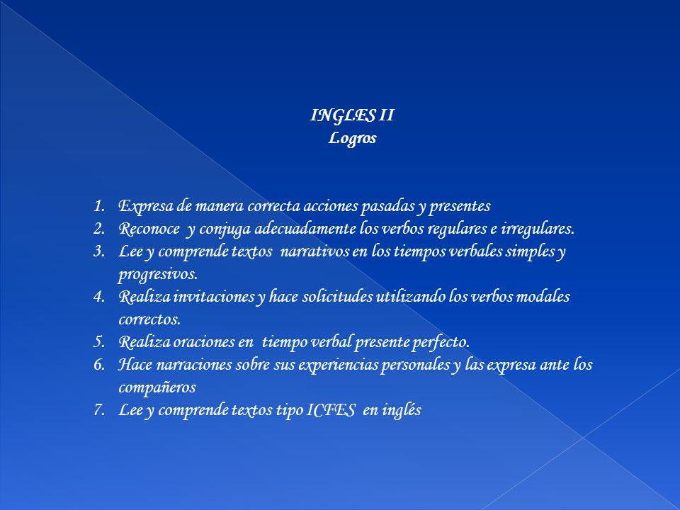 INGLES II Logros. Expresa de manera correcta acciones pasadas y presentes. Reconoce y conjuga adecuadamente los verbos regulares e irregulares.