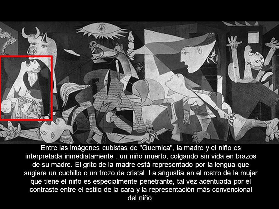 Entre las imágenes cubistas de Guernica , la madre y el niño es interpretada inmediatamente : un niño muerto, colgando sin vida en brazos de su madre.