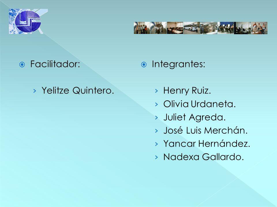 Facilitador: Integrantes: Yelitze Quintero. Henry Ruiz. Olivia Urdaneta. Juliet Agreda. José Luis Merchán.