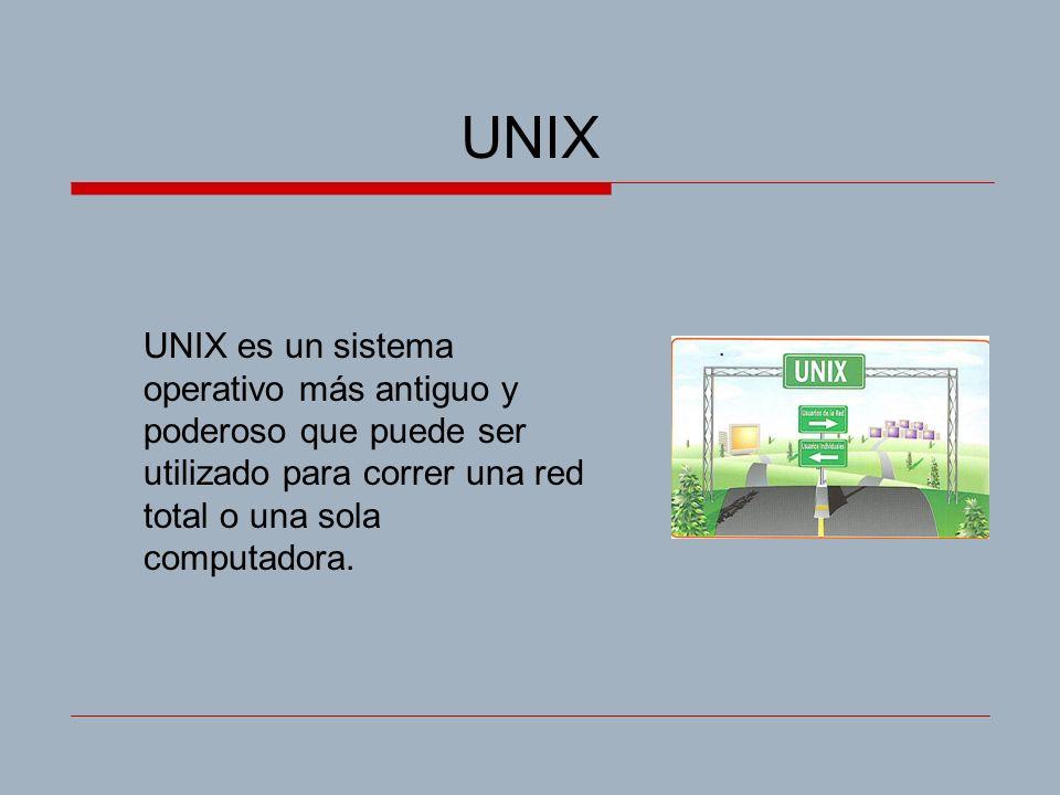 UNIX UNIX es un sistema operativo más antiguo y poderoso que puede ser utilizado para correr una red total o una sola computadora.