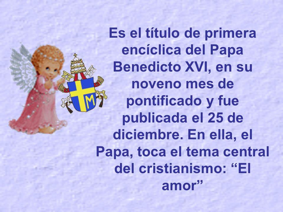 Es el título de primera encíclica del Papa Benedicto XVI, en su noveno mes de pontificado y fue publicada el 25 de diciembre.
