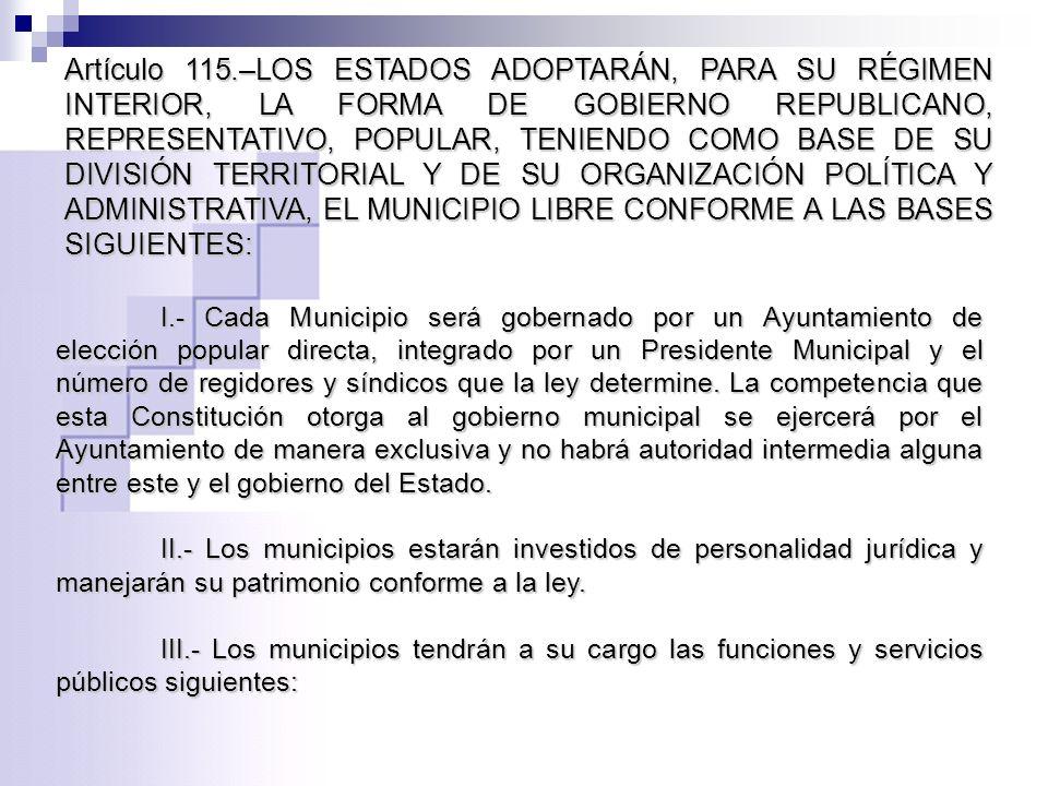 Artículo 115.–LOS ESTADOS ADOPTARÁN, PARA SU RÉGIMEN INTERIOR, LA FORMA DE GOBIERNO REPUBLICANO, REPRESENTATIVO, POPULAR, TENIENDO COMO BASE DE SU DIVISIÓN TERRITORIAL Y DE SU ORGANIZACIÓN POLÍTICA Y ADMINISTRATIVA, EL MUNICIPIO LIBRE CONFORME A LAS BASES SIGUIENTES: