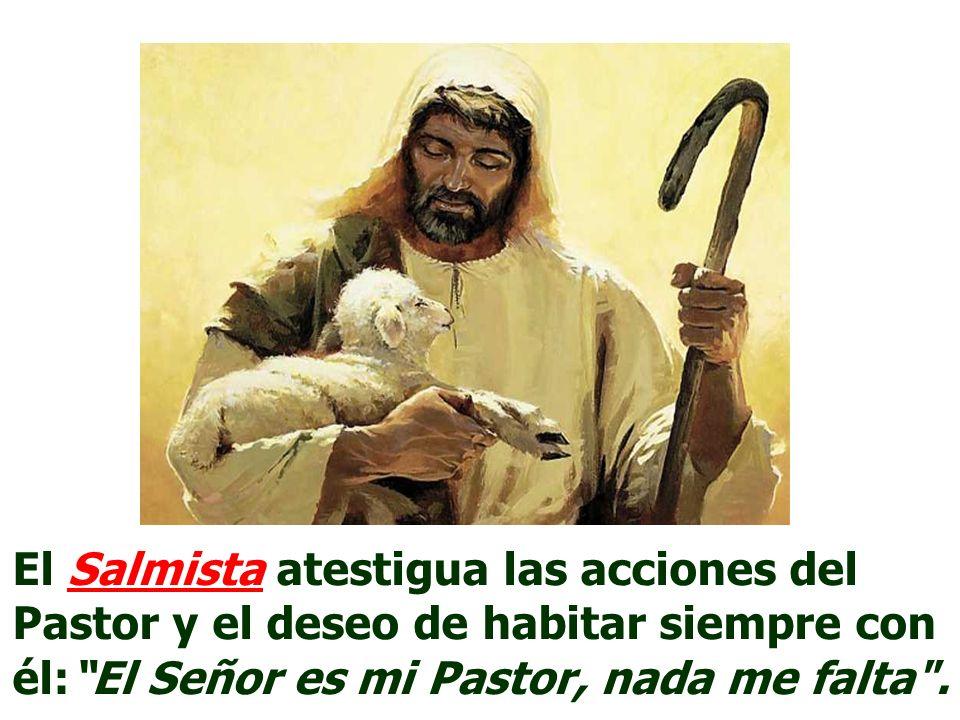 El Salmista atestigua las acciones del Pastor y el deseo de habitar siempre con él: El Señor es mi Pastor, nada me falta .